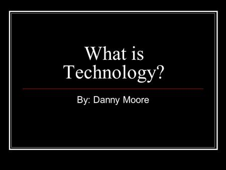 What is Technology? By: Danny Moore. What is Technology? Technology is man made. Examples: Cell Phone, Computer, TV, 4 Wheeler, and a lot of other things.