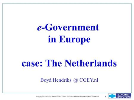 1 Copyright © 2002 Cap Gemini Enst & Young. All rights reserved. Proprietary and Confidential. e-Government in Europe case: The Netherlands Boyd.Hendriks.