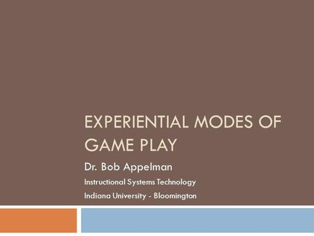 EXPERIENTIAL MODES OF GAME PLAY Dr. Bob Appelman Instructional Systems Technology Indiana University - Bloomington.
