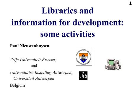 1 Libraries and information for development: some activities Paul Nieuwenhuysen Vrije Universiteit Brussel, and Universitaire Instelling Antwerpen, Universiteit.