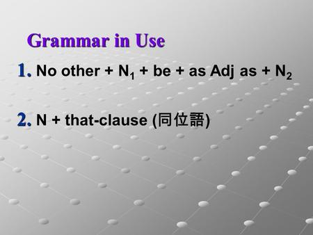 1. No other + N 1 + be + as Adj as + N 2 2. N + that-clause ( 同位語 ) Grammar in Use.