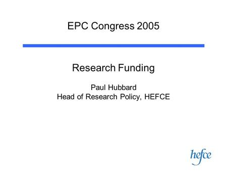 EPC Congress 2005 Research Funding Paul Hubbard Head of Research Policy, HEFCE.