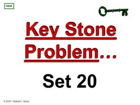 Key Stone Problem… Key Stone Problem… next Set 20 © 2007 Herbert I. Gross.