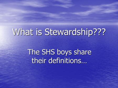 What is Stewardship??? The SHS boys share their definitions…