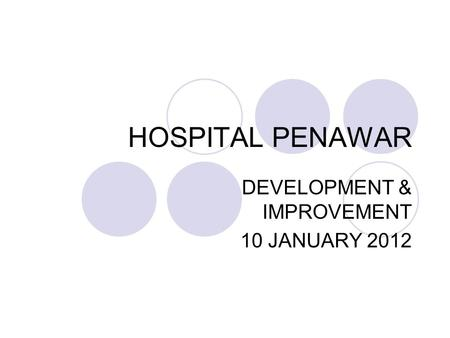 HOSPITAL PENAWAR DEVELOPMENT & IMPROVEMENT 10 JANUARY 2012.