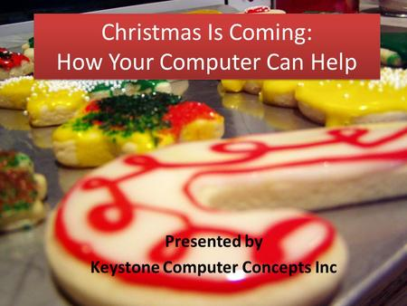 Christmas Is Coming: How Your Computer Can Help Presented by Keystone Computer Concepts Inc.