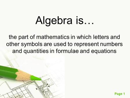 Page 1 Algebra is… the part of mathematics in which letters and other symbols are used to represent numbers and quantities in formulae and equations.