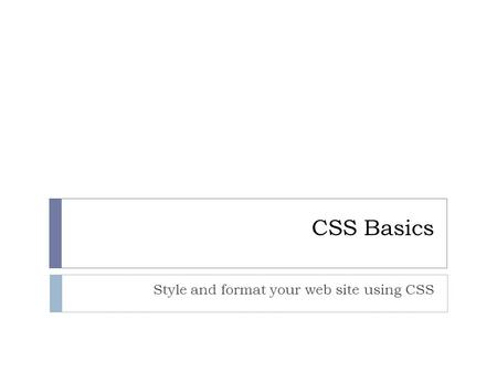CSS Basics Style and format your web site using CSS.