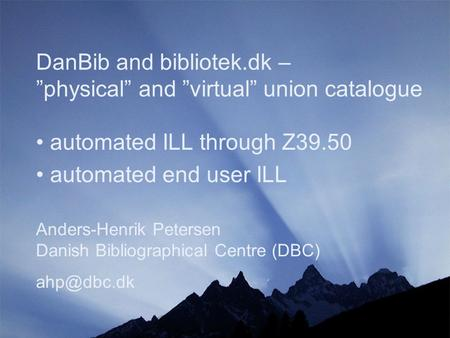 "DanBib and bibliotek.dk – ""physical"" and ""virtual"" union catalogue Anders-Henrik Petersen Danish Bibliographical Centre (DBC) automated ILL."