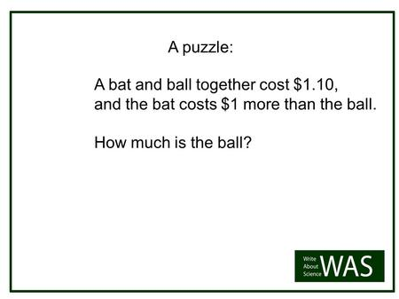 A bat and ball together cost $1.10, and the bat costs $1 more than the ball. How much is the ball? A puzzle: