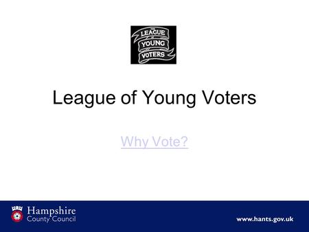 League of Young Voters Why Vote?. Hampshire County Youth Conference 15 th July 2014.