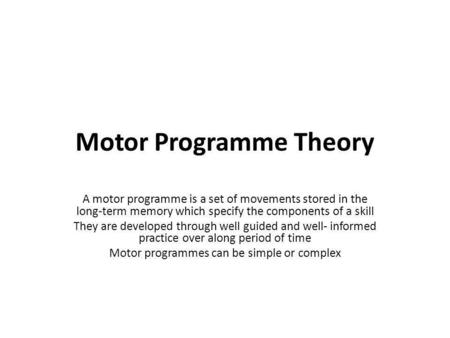 Motor Programme Theory A motor programme is a set of movements stored in the long-term memory which specify the components of a skill They are developed.