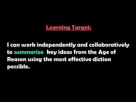 Learning Target: I can work independently and collaboratively to summarize key ideas from the Age of Reason using the most effective diction possible.