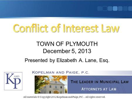 All materials © Copyright 2012 Kopelman and Paige, P.C.. All rights reserved. TOWN OF PLYMOUTH December 5, 2013 Presented by Elizabeth A. Lane, Esq.