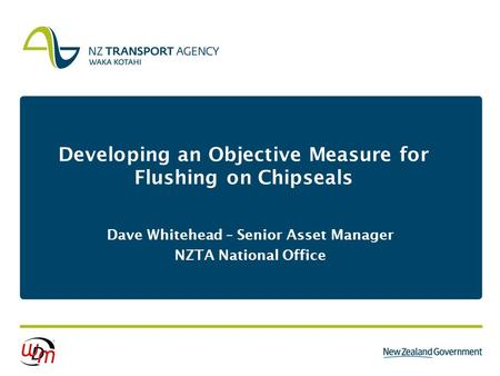 Developing an Objective Measure for Flushing on Chipseals Dave Whitehead – Senior Asset Manager NZTA National Office.