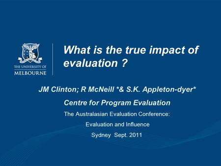 What is the true impact of evaluation ? JM Clinton; R McNeill *& S.K. Appleton-dyer* Centre for Program Evaluation The Australasian Evaluation Conference: