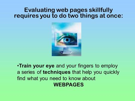 Evaluating web pages skillfully requires you to do two things at once: Train your eye and your fingers to employ a series of techniques that help you quickly.