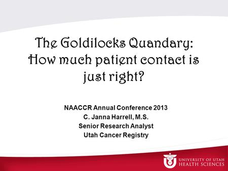 The Goldilocks Quandary: How much patient contact is just right? NAACCR Annual Conference 2013 C. Janna Harrell, M.S. Senior Research Analyst Utah Cancer.