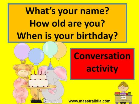 What's your name? How old are you? When is your birthday?