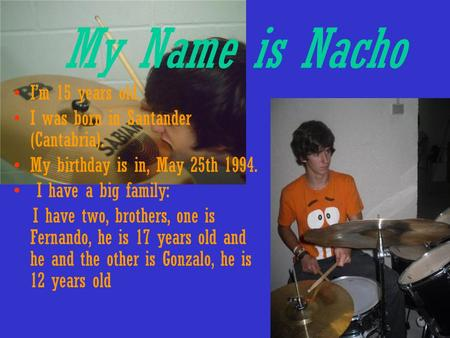 My Name is Nacho I'm 15 years old. I was born in Santander (Cantabria). My birthday is in, May 25th 1994. I have a big family: I have two, brothers, one.