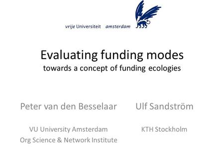 Evaluating funding modes towards a concept of funding ecologies Ulf Sandström KTH Stockholm Peter van den Besselaar VU University Amsterdam Org Science.