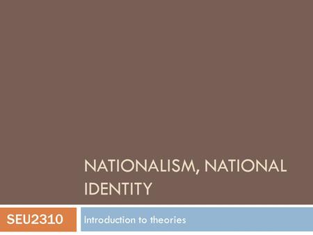 NATIONALISM, NATIONAL IDENTITY Introduction to theories SEU2310.