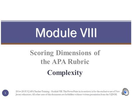 Scoring Dimensions of the APA Rubric Complexity Module VIII 1 1 2014-2015 NJ APA Teacher Training - Module VIII. This PowerPoint in its entirety is for.