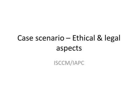 Case scenario – Ethical & legal aspects ISCCM/IAPC.