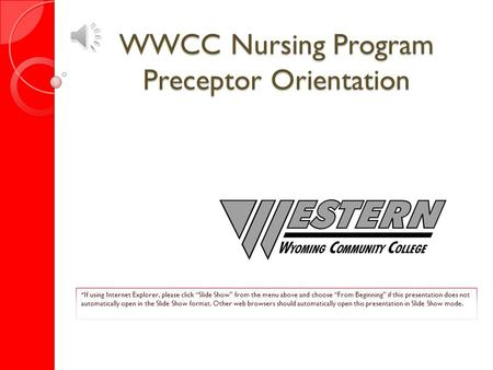 "WWCC Nursing Program Preceptor Orientation *If using Internet Explorer, please click ""Slide Show"" from the menu above and choose ""From Beginning"" if this."