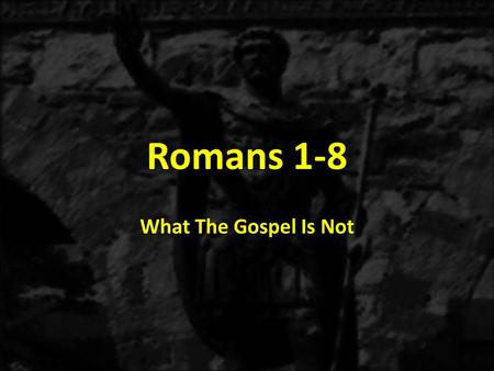 Romans 1-8 What The Gospel Is Not. 8.CONFUSION: Give your heart or life to God. a)The saving message of the Gospel does not involve giving something to.