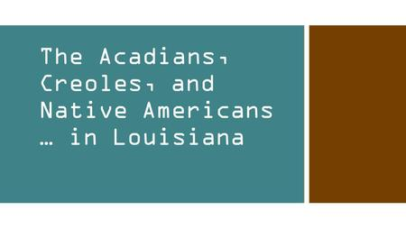 The Acadians, Creoles, and Native Americans … in Louisiana