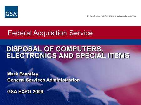 Federal Acquisition Service U.S. General Services Administration DISPOSAL OF COMPUTERS, ELECTRONICS AND SPECIAL ITEMS Mark Brantley General Services Administration.