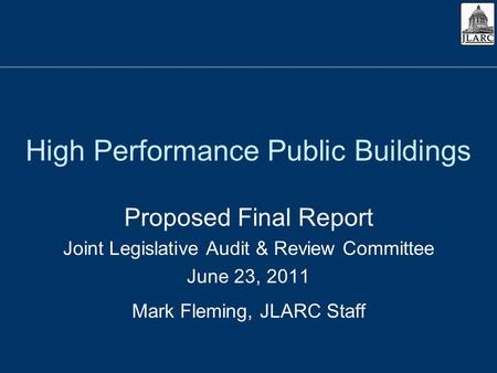 High Performance Public Buildings Proposed Final Report Joint Legislative Audit & Review Committee June 23, 2011 Mark Fleming, JLARC Staff.