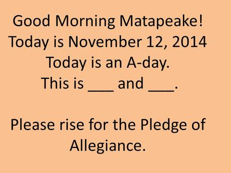 Good Morning Matapeake! Today is November 12, 2014 Today is an A-day. This is ___ and ___. Please rise for the Pledge of Allegiance.