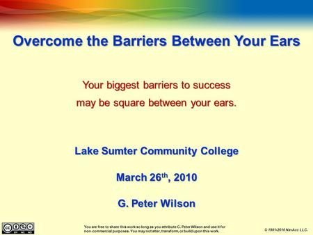 Overcome the Barriers Between Your Ears Your biggest barriers to success may be square between your ears. Lake Sumter Community College March 26 th, 2010.
