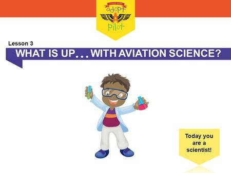 WHAT IS UP  WITH AVIATION SCIENCE? Today you are a scientist! Lesson 3.