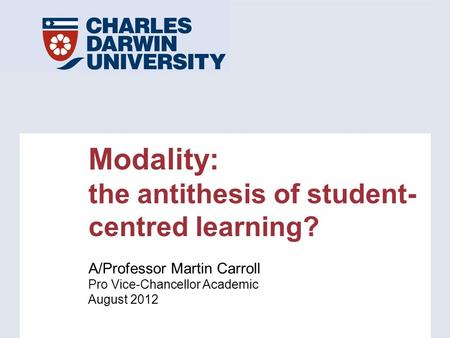 Modality: the antithesis of student- centred learning? A/Professor Martin Carroll Pro Vice-Chancellor Academic August 2012.