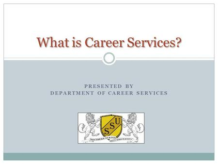 PRESENTED BY DEPARTMENT OF CAREER SERVICES What is Career Services?