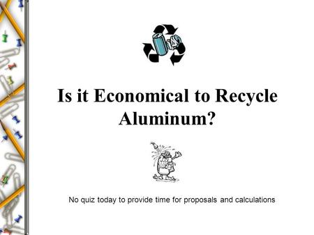 Is it Economical to Recycle Aluminum? No quiz today to provide time for proposals and calculations.