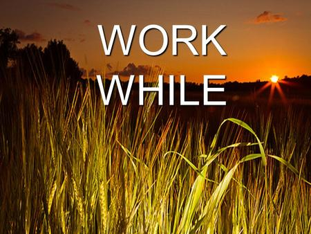 "WORK WHILE IT IS DAY. Arise and Shine Isa. 60:1-3: 1 ""Arise, shine, for your light has come, and the glory of the LORD rises upon you. 2 See, darkness."