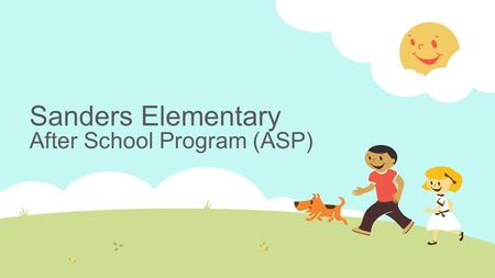 Sanders Elementary After School Program (ASP).  The After School Program provides a safe, friendly, fun, and caring environment.  It is self-supporting.