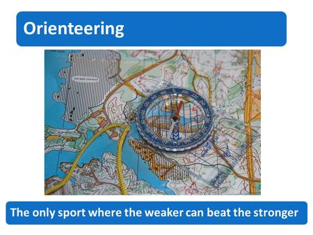 Orienteering The only sport where the weaker can beat the stronger.