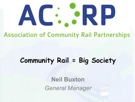 Community Rail = Big Society Neil Buxton General Manager.