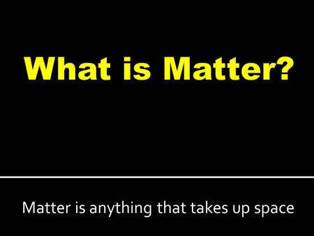 Matter is anything that takes up space