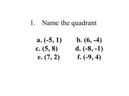 1.Name the quadrant a. (-5, 1)b. (6, -4) c. (5, 8) d. (-8, -1) e. (7, 2)f. (-9, 4)