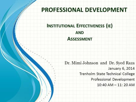 I NSTITUTIONAL E FFECTIVENESS ( IE ) AND A SSESSMENT Dr. Mimi Johnson and Dr. Syed Raza January 6, 2014 Trenholm State Technical College Professional Development.