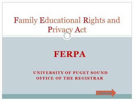 FERPA UNIVERSITY OF PUGET SOUND OFFICE OF THE REGISTRAR Family Educational Rights and Privacy Act Continue.