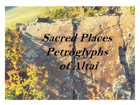 Sacred Places Petroglyphs of Altai. If one were to focus on 'place' rather than 'the past' one might consider that it is not the presence of the image.