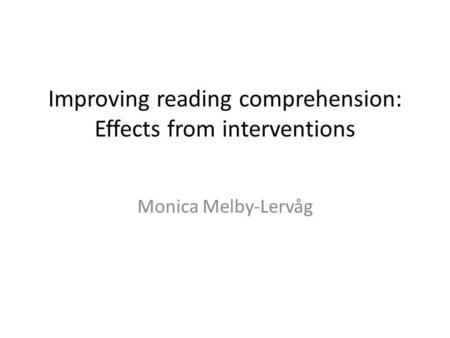 Improving reading comprehension: Effects from interventions Monica Melby-Lervåg.