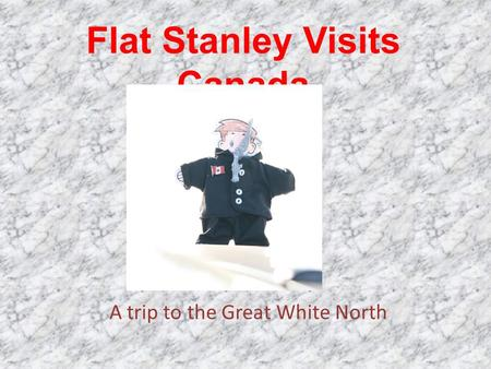 Flat Stanley Visits Canada A trip to the Great White North.
